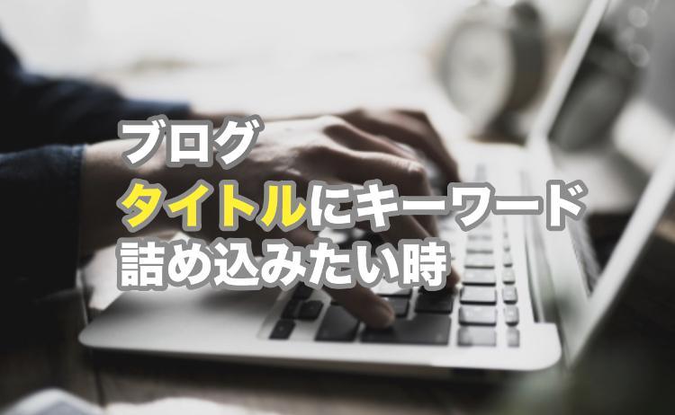 ブログタイトルにキーワードを自然な日本語で最大限詰め込む方法